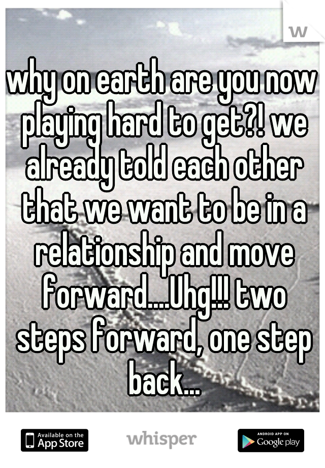 why on earth are you now playing hard to get?! we already told each other that we want to be in a relationship and move forward....Uhg!!! two steps forward, one step back...