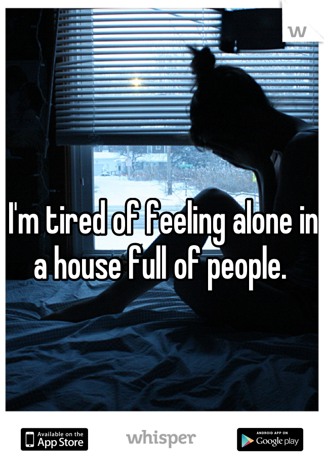 I'm tired of feeling alone in a house full of people.