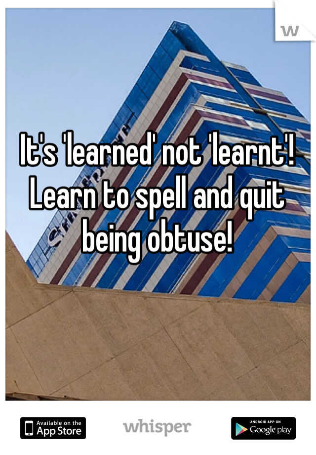 It's 'learned' not 'learnt'! Learn to spell and quit being obtuse!
