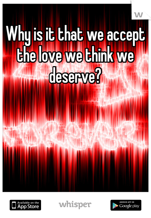 Why is it that we accept the love we think we deserve?