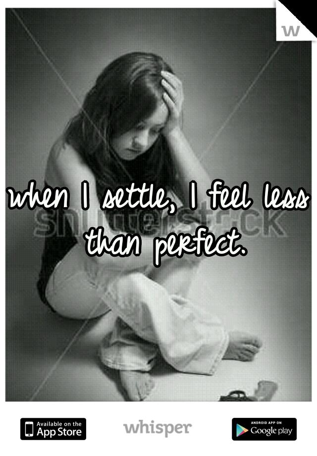 when I settle, I feel less than perfect.