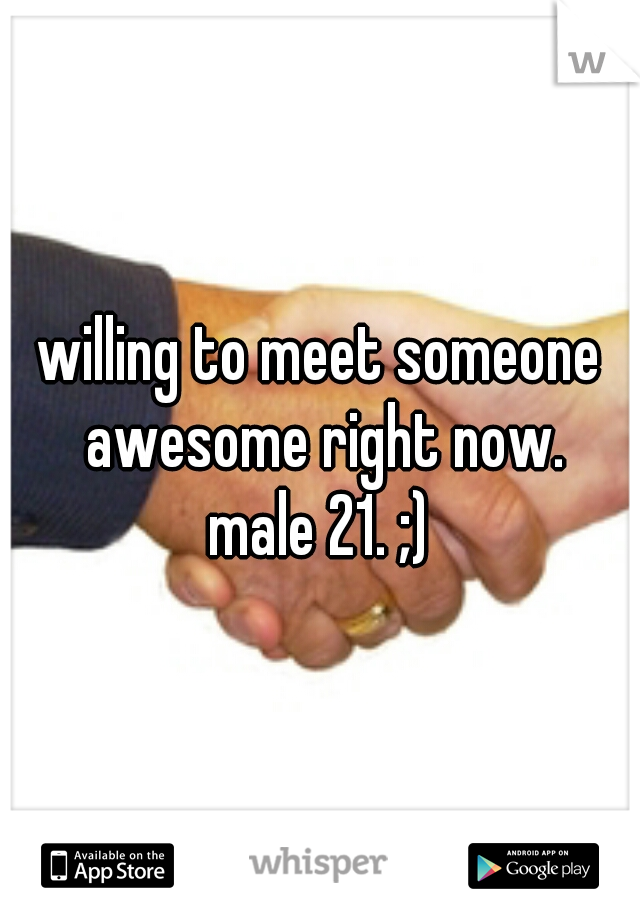 willing to meet someone awesome right now. male 21. ;)