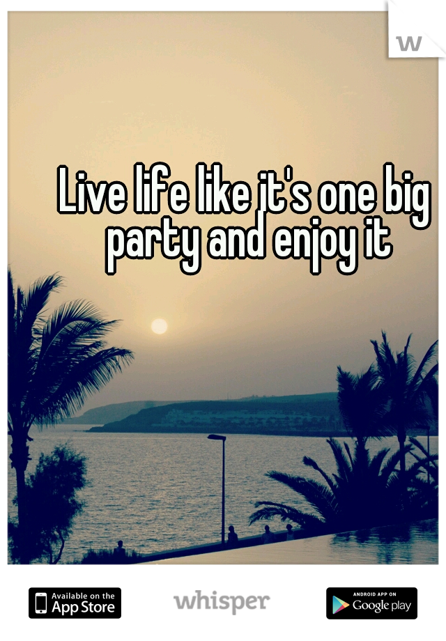 Live life like it's one big party and enjoy it