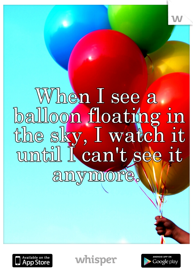 When I see a balloon floating in the sky, I watch it until I can't see it anymore.