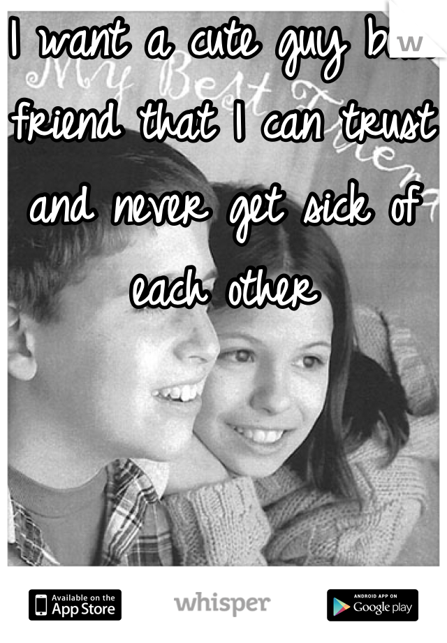 I want a cute guy best friend that I can trust and never get sick of each other