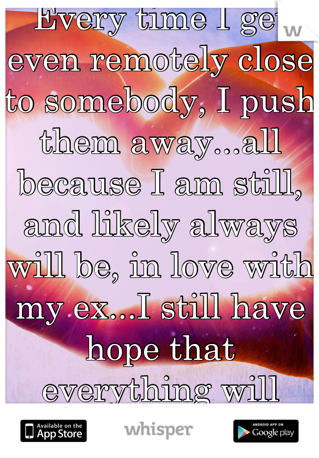 Every time I get even remotely close to somebody, I push them away...all because I am still, and likely always will be, in love with my ex...I still have hope that everything will work with him.