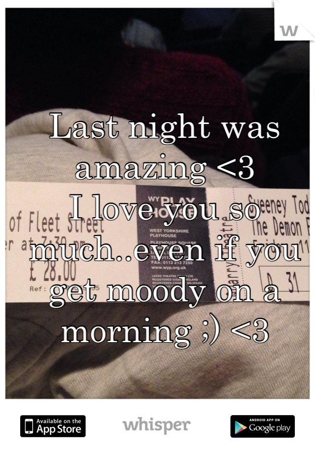 Last night was amazing <3 I love you so much..even if you get moody on a morning ;) <3