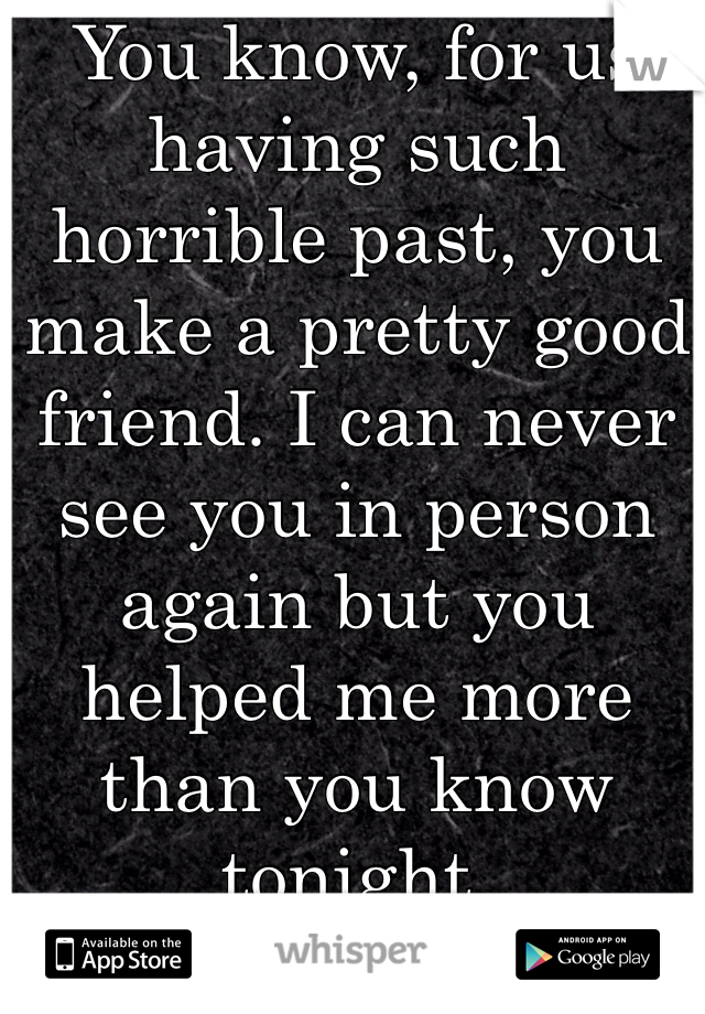 You know, for us having such horrible past, you make a pretty good friend. I can never see you in person again but you helped me more than you know tonight. Thank you