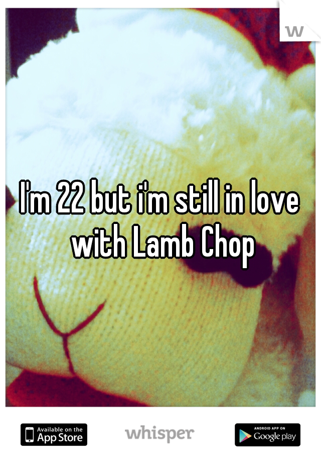 I'm 22 but i'm still in love with Lamb Chop