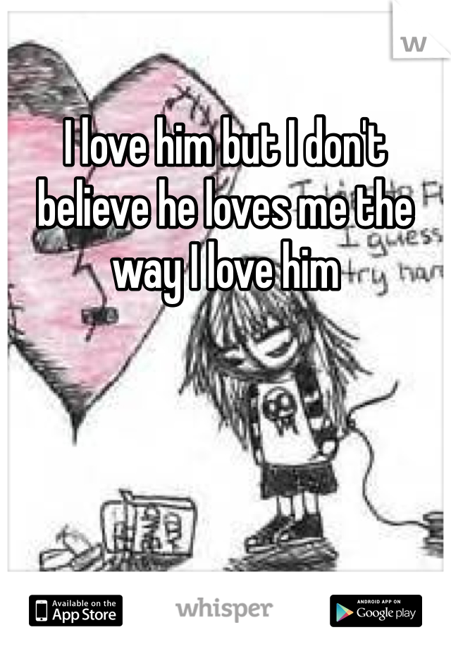 I love him but I don't believe he loves me the way I love him