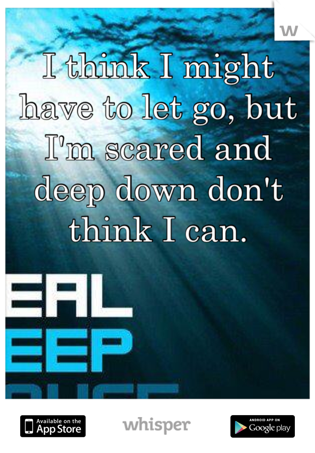 I think I might have to let go, but I'm scared and deep down don't think I can.