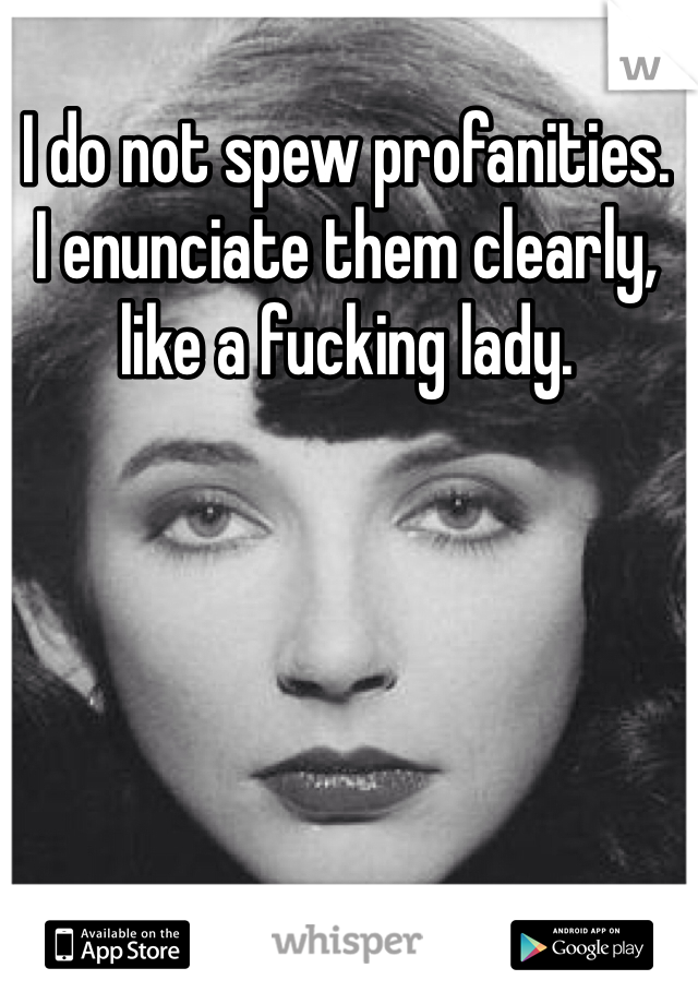 I do not spew profanities.  I enunciate them clearly, like a fucking lady.