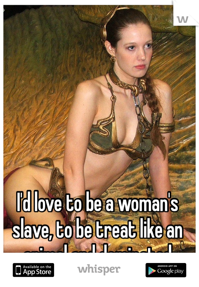 I'd love to be a woman's slave, to be treat like an animal and dominated