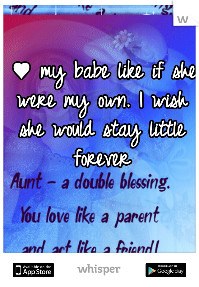 I ♥ my babe like if she were my own. I wish she would stay little forever