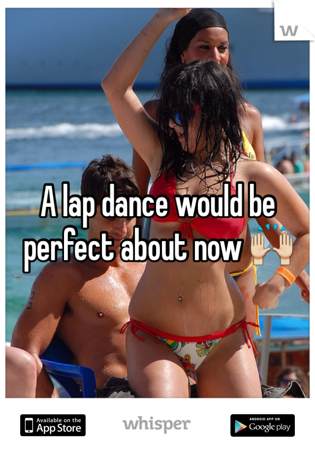 A lap dance would be perfect about now 🙌