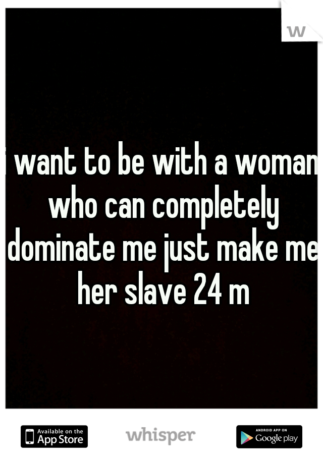 i want to be with a woman who can completely dominate me just make me her slave 24 m
