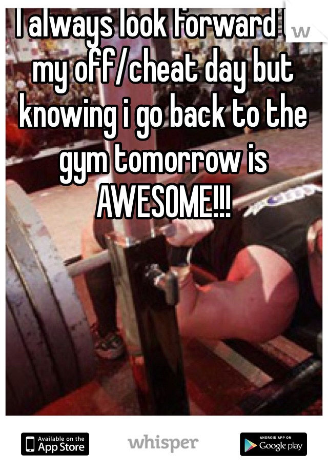 I always look forward to my off/cheat day but knowing i go back to the gym tomorrow is AWESOME!!!