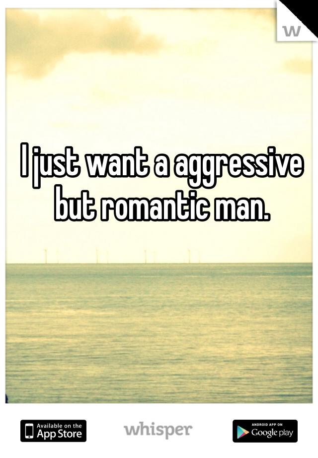 I just want a aggressive but romantic man.