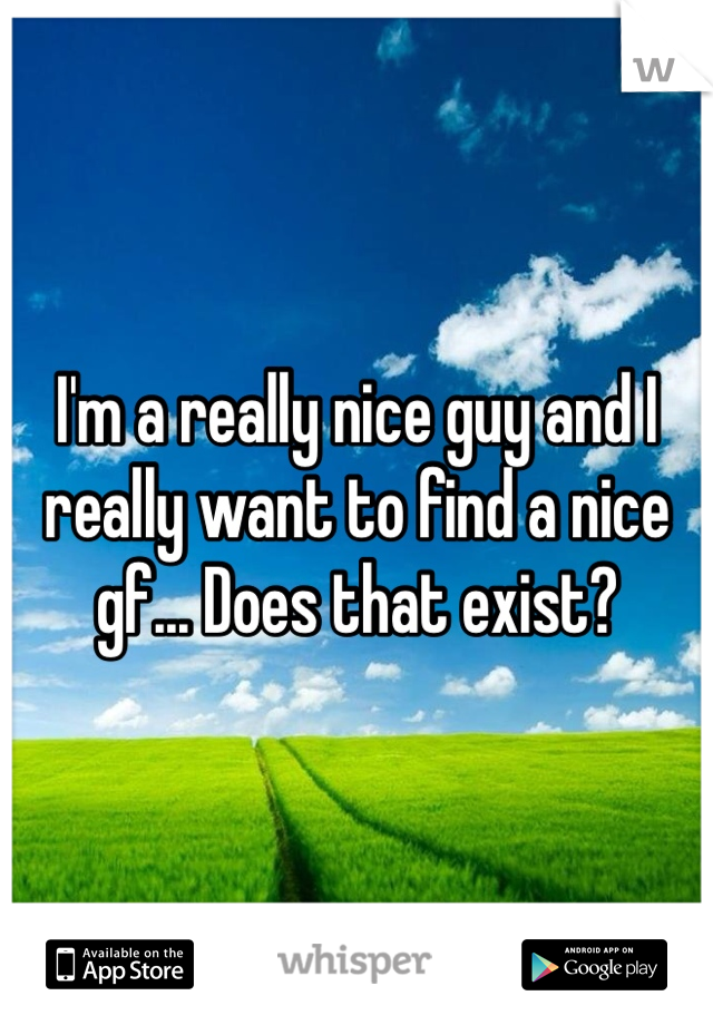 I'm a really nice guy and I really want to find a nice gf... Does that exist?