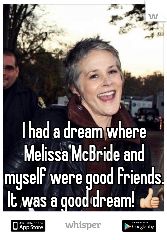 I had a dream where Melissa McBride and myself were good friends. It was a good dream! 👍
