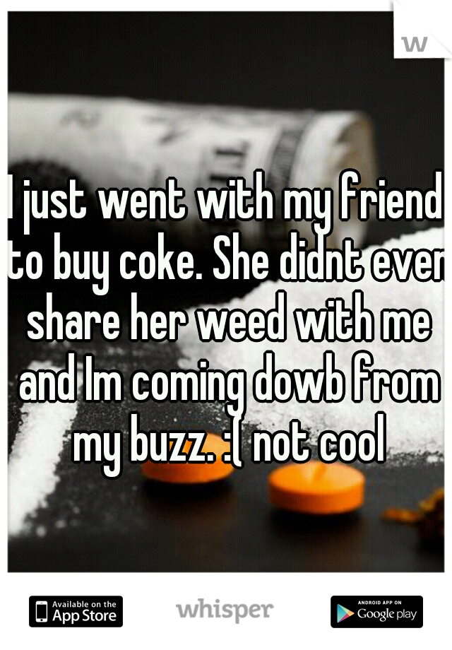 I just went with my friend to buy coke. She didnt even share her weed with me and Im coming dowb from my buzz. :( not cool