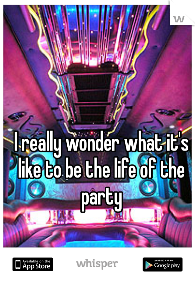 I really wonder what it's like to be the life of the party