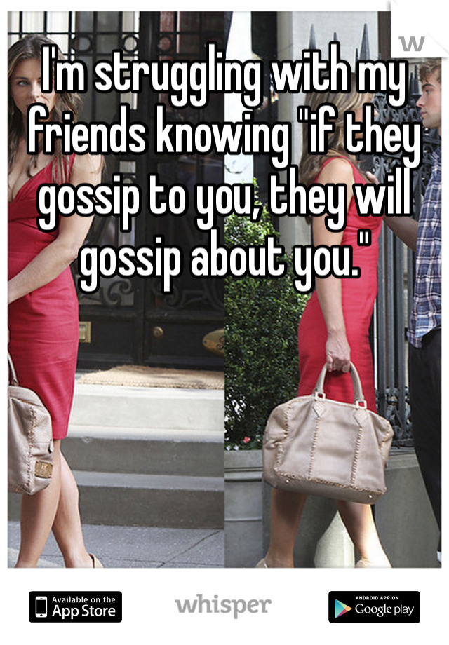 """I'm struggling with my friends knowing """"if they gossip to you, they will gossip about you."""""""