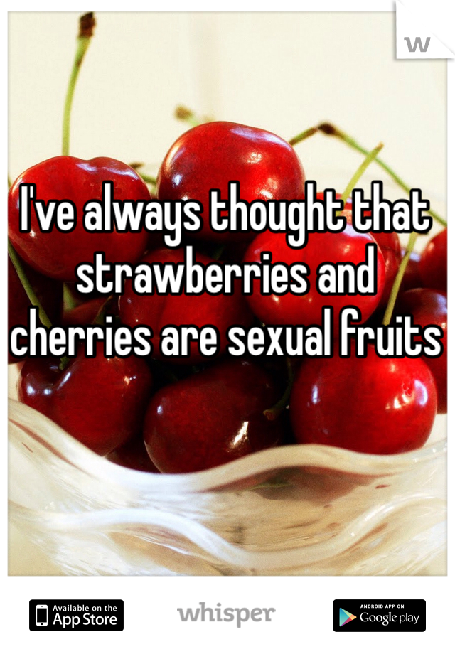 I've always thought that strawberries and cherries are sexual fruits