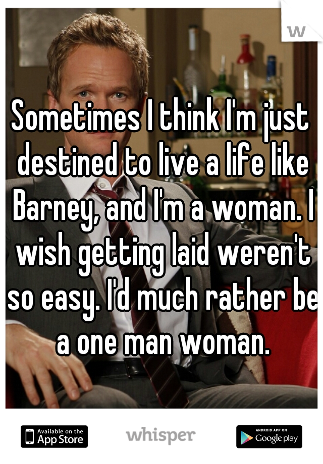Sometimes I think I'm just destined to live a life like Barney, and I'm a woman. I wish getting laid weren't so easy. I'd much rather be a one man woman.