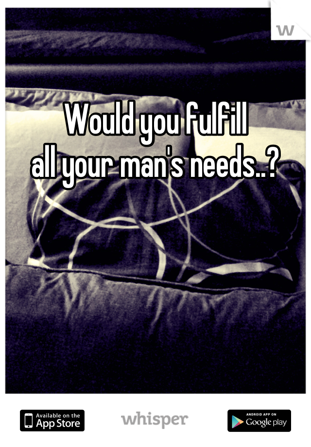 Would you fulfill all your man's needs..?