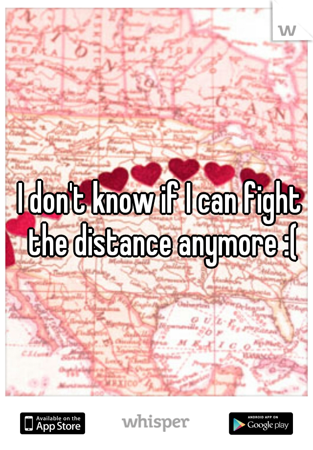 I don't know if I can fight  the distance anymore :(