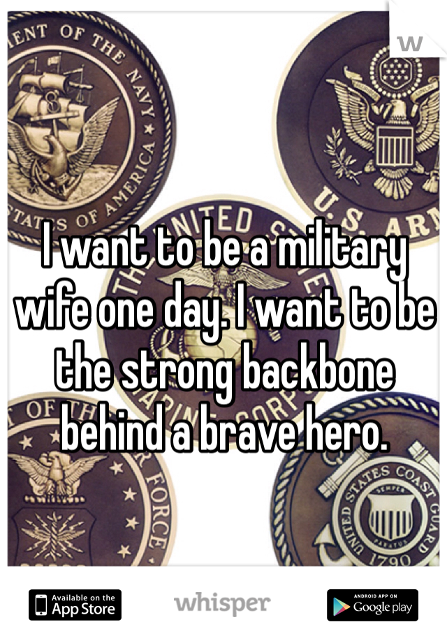 I want to be a military wife one day. I want to be the strong backbone behind a brave hero.