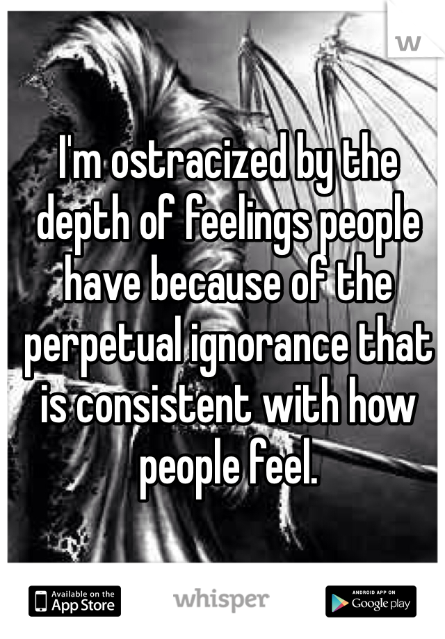 I'm ostracized by the depth of feelings people have because of the perpetual ignorance that is consistent with how people feel.