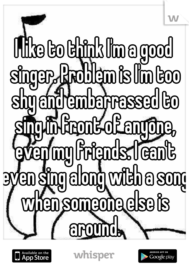 I like to think I'm a good singer. Problem is I'm too shy and embarrassed to sing in front of anyone, even my friends. I can't even sing along with a song when someone else is around.
