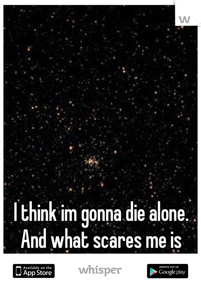 I think im gonna die alone. And what scares me is that im okay with that.