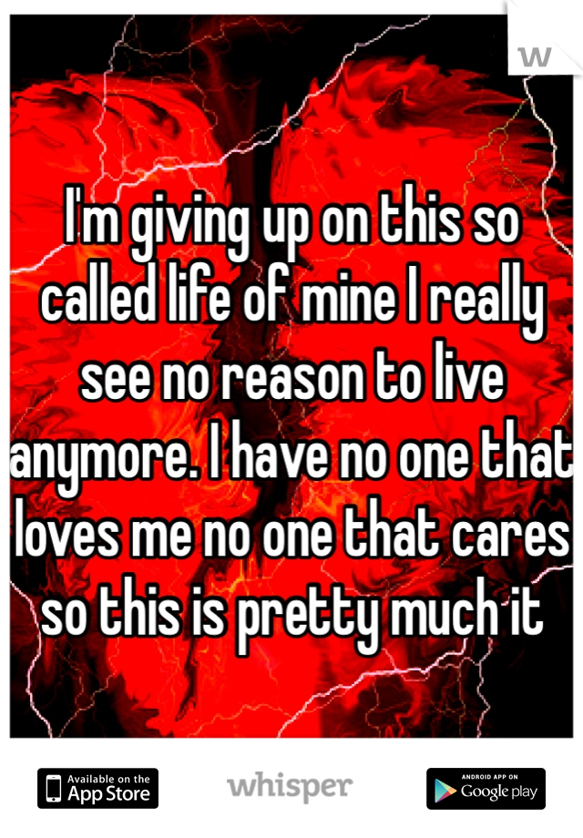 I'm giving up on this so called life of mine I really see no reason to live anymore. I have no one that loves me no one that cares so this is pretty much it