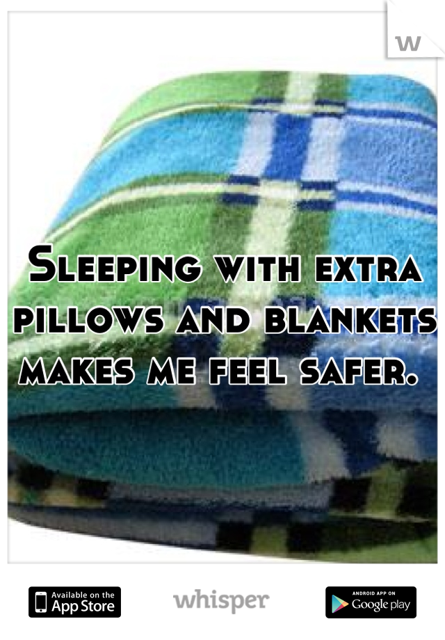Sleeping with extra pillows and blankets makes me feel safer.