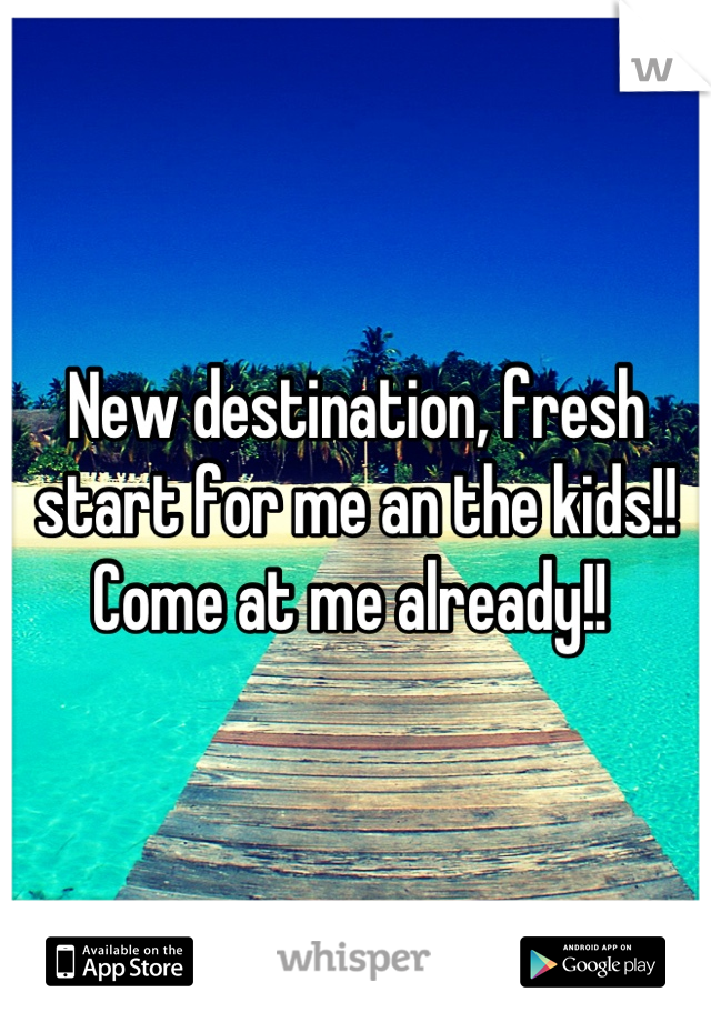 New destination, fresh start for me an the kids!!  Come at me already!!