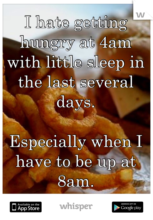 I hate getting hungry at 4am with little sleep in the last several days.   Especially when I have to be up at 8am.