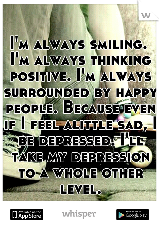 I'm always smiling. I'm always thinking positive. I'm always surrounded by happy people. Because even if I feel alittle sad, I be depressed. I'll take my depression to a whole other level.