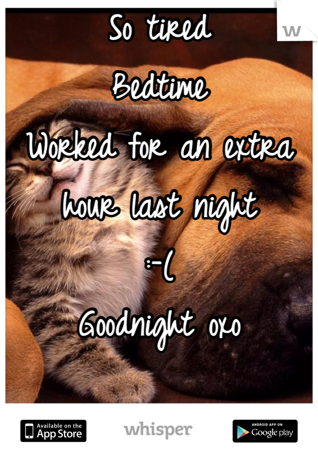 So tired Bedtime  Worked for an extra hour last night  :-(  Goodnight oxo