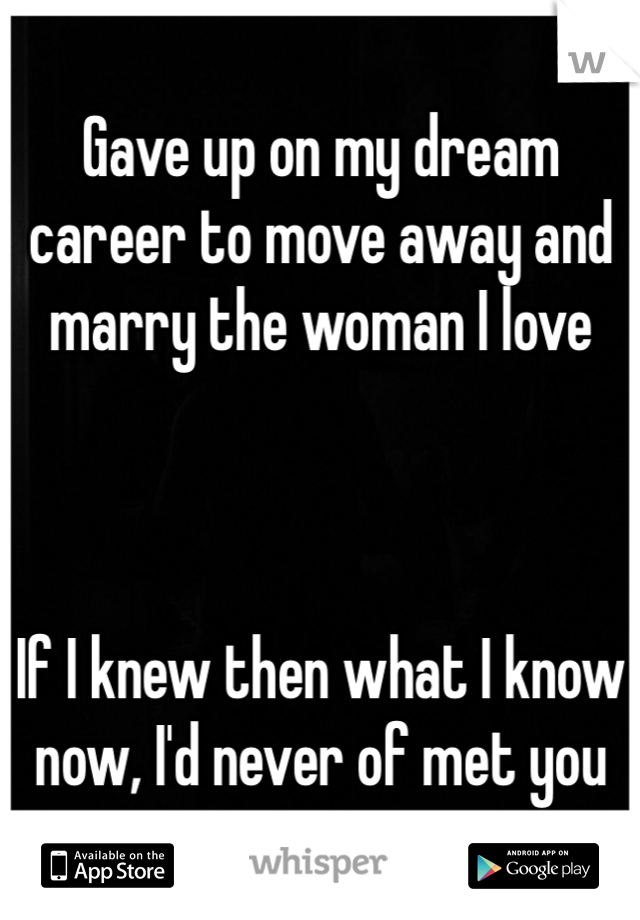 Gave up on my dream career to move away and marry the woman I love    If I knew then what I know now, I'd never of met you