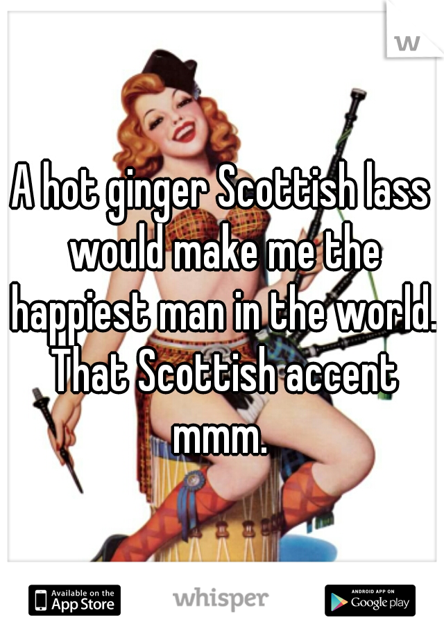 A hot ginger Scottish lass would make me the happiest man in the world. That Scottish accent mmm.