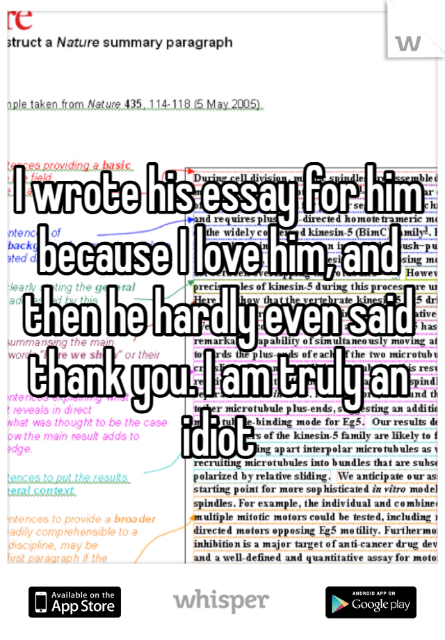 I wrote his essay for him because I love him, and then he hardly even said thank you. I am truly an idiot