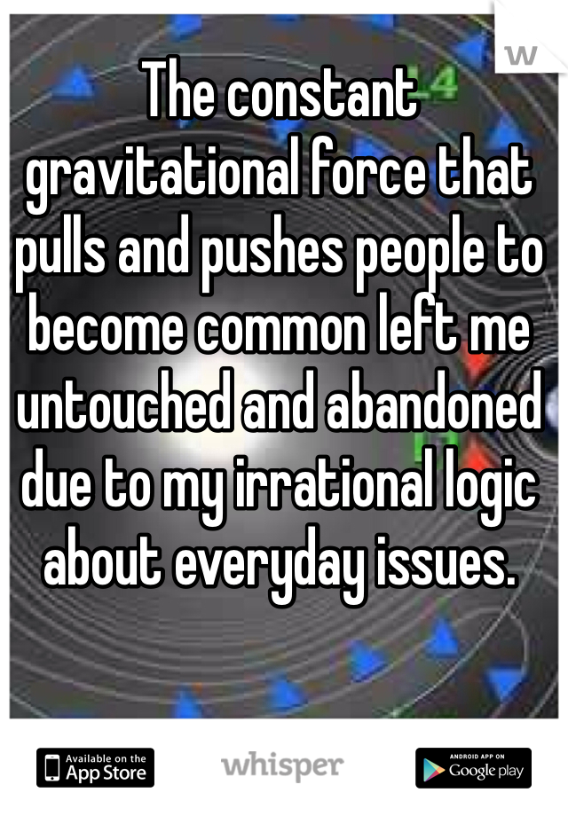 The constant gravitational force that pulls and pushes people to become common left me untouched and abandoned due to my irrational logic about everyday issues.