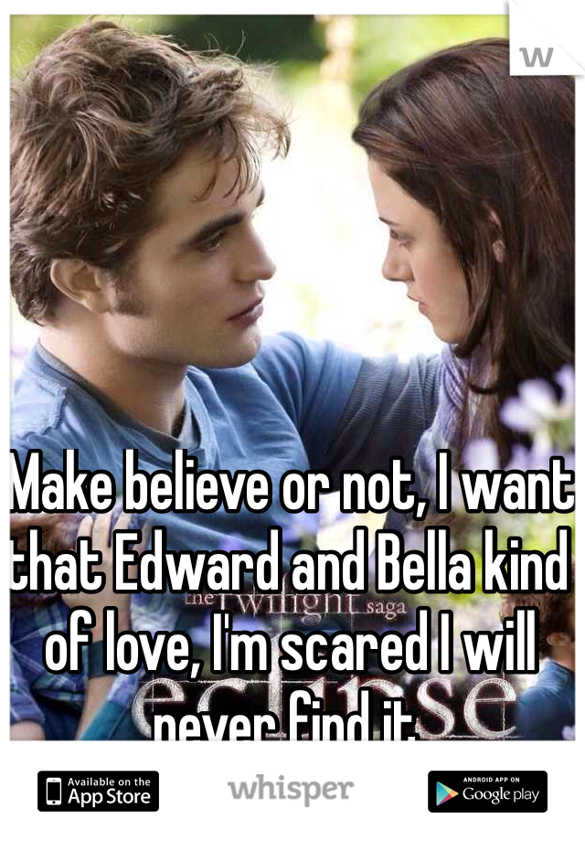 Make believe or not, I want that Edward and Bella kind of love, I'm scared I will never find it.