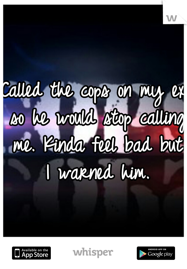 Called the cops on my ex so he would stop calling me. Kinda feel bad but I warned him.