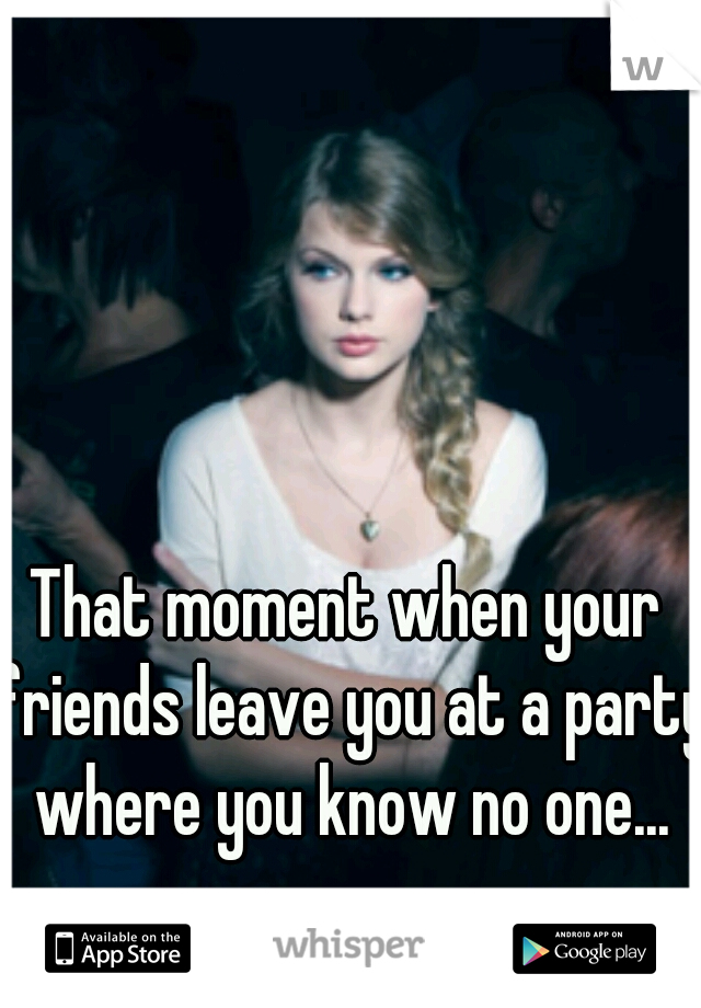 That moment when your friends leave you at a party where you know no one...