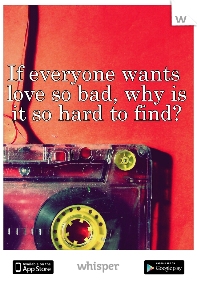If everyone wants love so bad, why is it so hard to find?