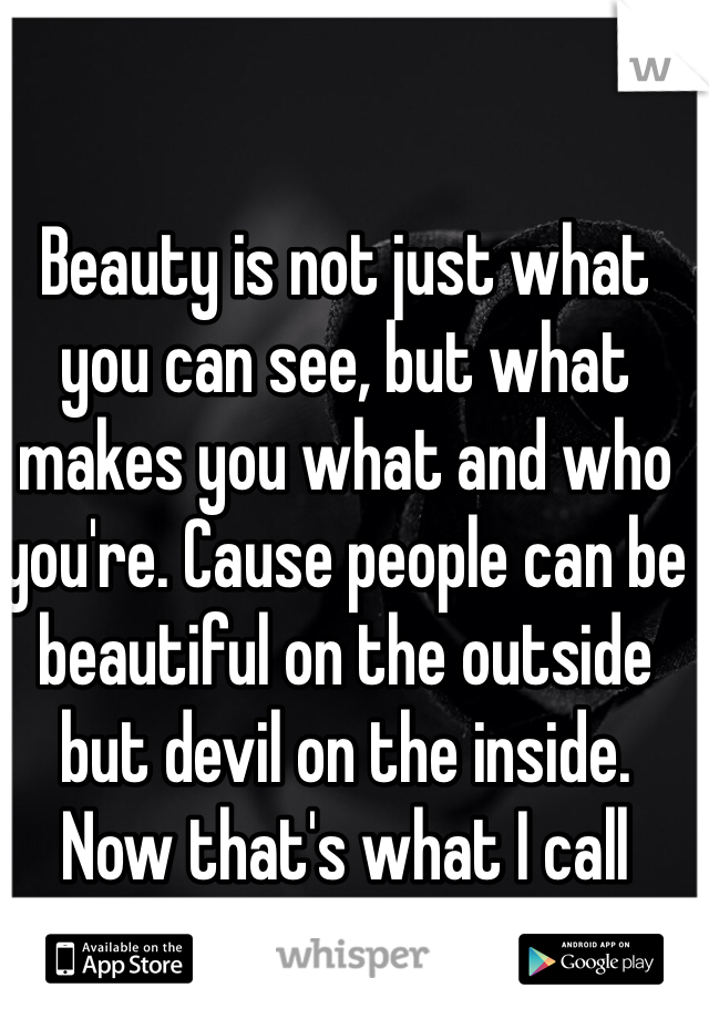 Beauty is not just what you can see, but what makes you what and who you're. Cause people can be beautiful on the outside but devil on the inside. Now that's what I call being fake.